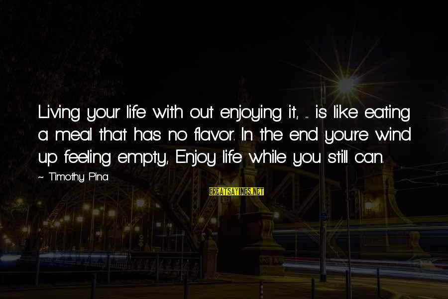 Still Enjoying Life Sayings By Timothy Pina: Living your life with out enjoying it, ... is like eating a meal that has