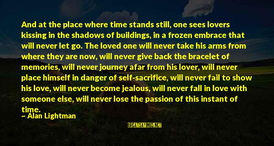 Still Love Someone Sayings By Alan Lightman: And at the place where time stands still, one sees lovers kissing in the shadows
