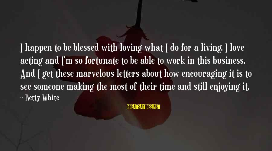 Still Love Someone Sayings By Betty White: I happen to be blessed with loving what I do for a living. I love