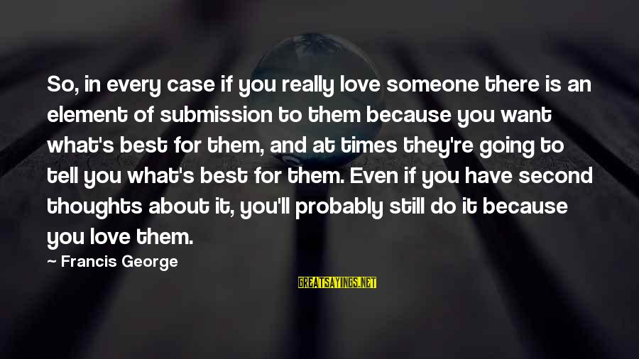 Still Love Someone Sayings By Francis George: So, in every case if you really love someone there is an element of submission