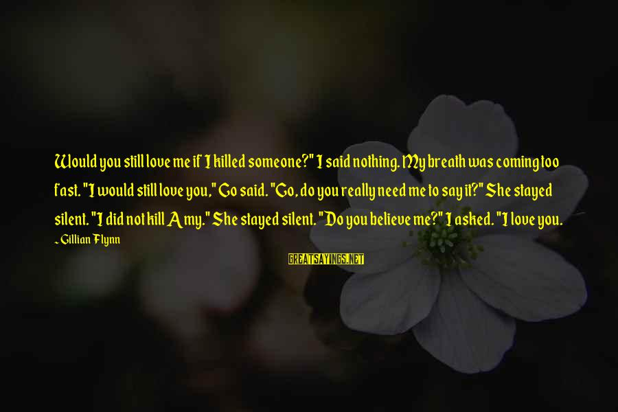 "Still Love Someone Sayings By Gillian Flynn: Would you still love me if I killed someone?"" I said nothing. My breath was"