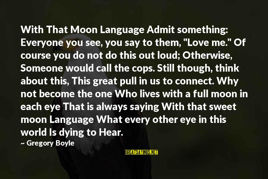 "Still Love Someone Sayings By Gregory Boyle: With That Moon Language Admit something: Everyone you see, you say to them, ""Love me."""