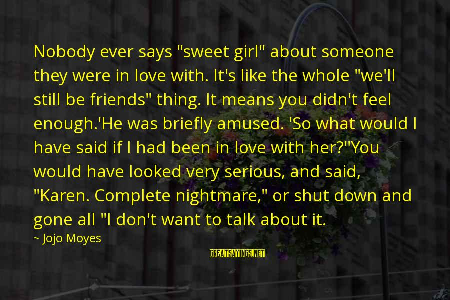 "Still Love Someone Sayings By Jojo Moyes: Nobody ever says ""sweet girl"" about someone they were in love with. It's like the"