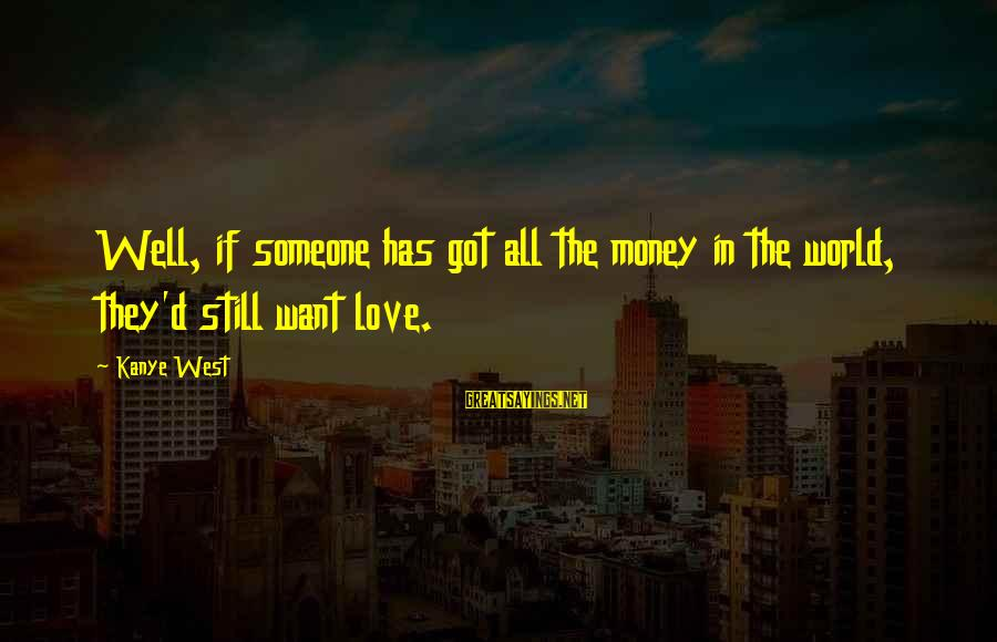 Still Love Someone Sayings By Kanye West: Well, if someone has got all the money in the world, they'd still want love.