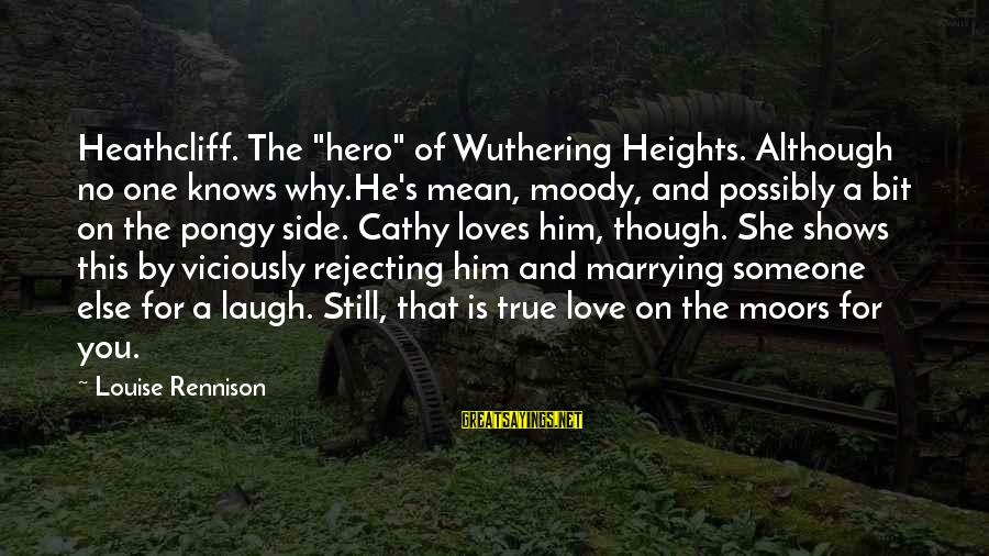 "Still Love Someone Sayings By Louise Rennison: Heathcliff. The ""hero"" of Wuthering Heights. Although no one knows why.He's mean, moody, and possibly"
