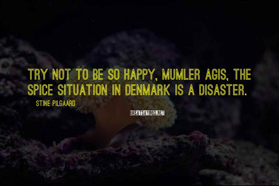Stine Pilgaard Sayings: Try not to be so happy, mumler Agis, the spice situation in Denmark is a