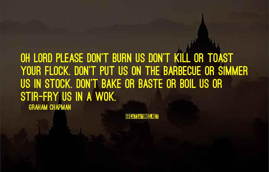 Stir Fry Sayings By Graham Chapman: Oh Lord please don't burn us don't kill or toast your flock. Don't put us