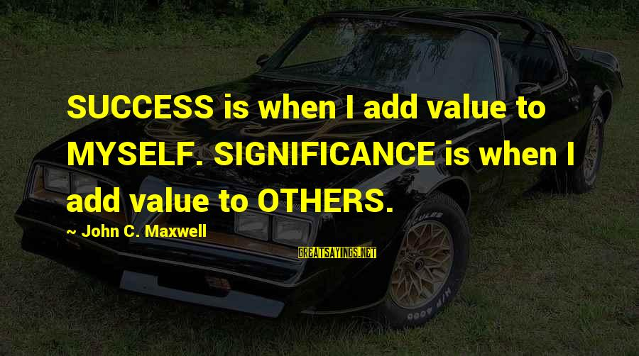 Stir Fry Sayings By John C. Maxwell: SUCCESS is when I add value to MYSELF. SIGNIFICANCE is when I add value to