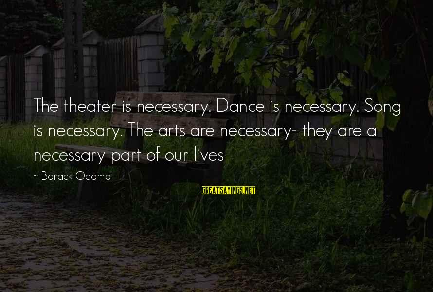 Stock Operator Sayings By Barack Obama: The theater is necessary. Dance is necessary. Song is necessary. The arts are necessary- they