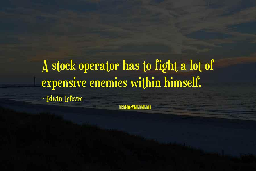 Stock Operator Sayings By Edwin Lefevre: A stock operator has to fight a lot of expensive enemies within himself.