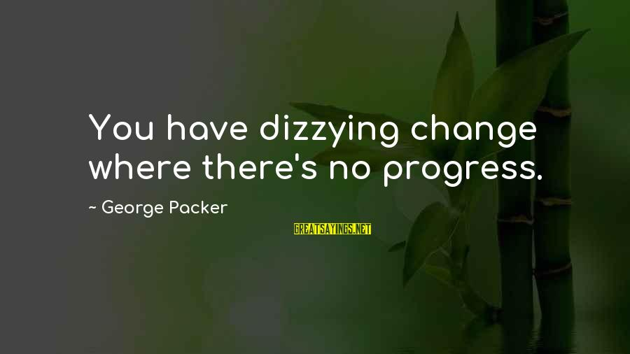 Stodgier Sayings By George Packer: You have dizzying change where there's no progress.