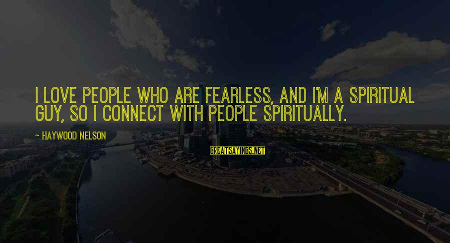 Stodgier Sayings By Haywood Nelson: I love people who are fearless, and I'm a spiritual guy, so I connect with