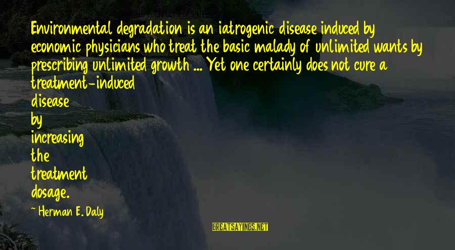 Stodgier Sayings By Herman E. Daly: Environmental degradation is an iatrogenic disease induced by economic physicians who treat the basic malady