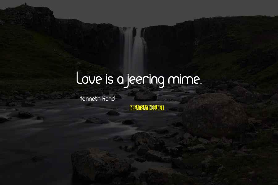 Stodgier Sayings By Kenneth Rand: Love is a jeering mime.