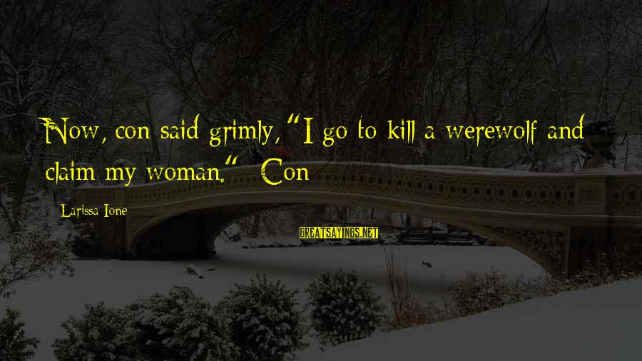 """Stodgier Sayings By Larissa Ione: Now, con said grimly, """"I go to kill a werewolf and claim my woman.""""~Con"""