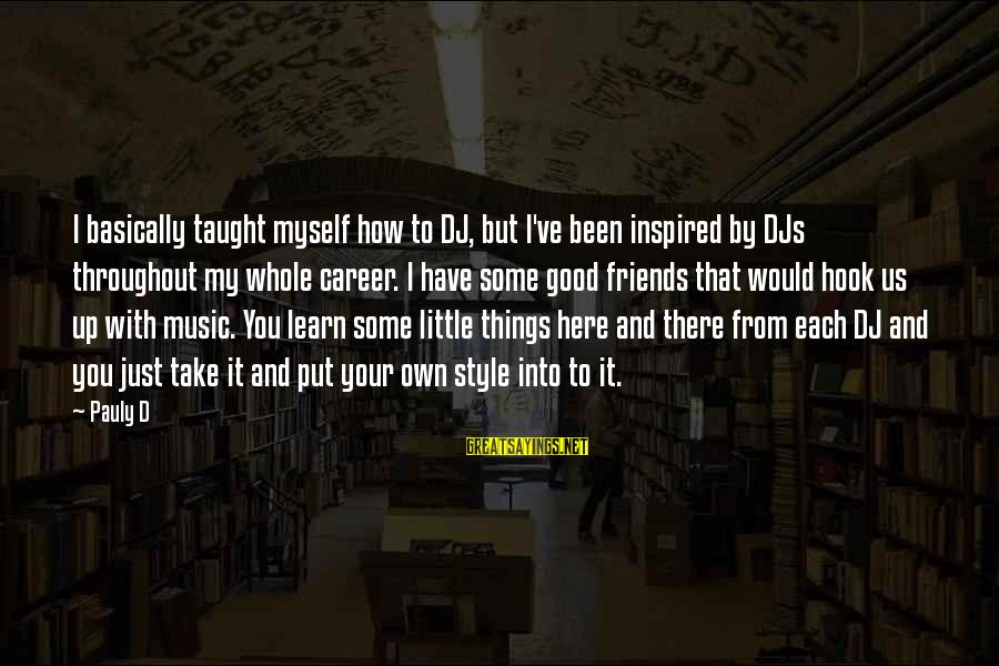 Stodgier Sayings By Pauly D: I basically taught myself how to DJ, but I've been inspired by DJs throughout my