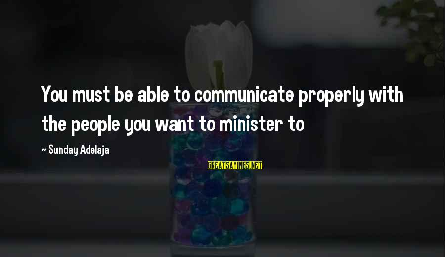 Stodgier Sayings By Sunday Adelaja: You must be able to communicate properly with the people you want to minister to