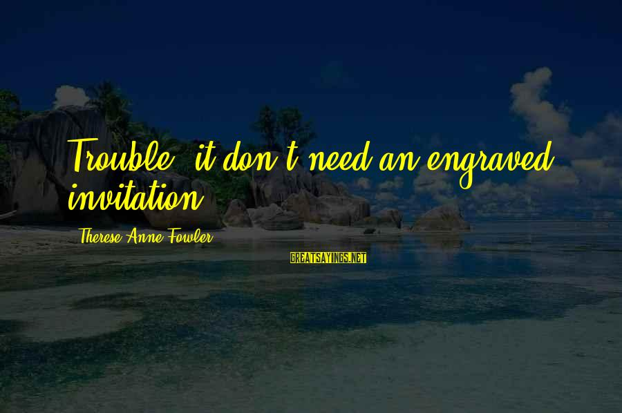 Stodgier Sayings By Therese Anne Fowler: Trouble, it don't need an engraved invitation.