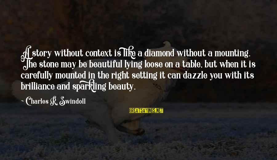 Stone And Diamond Sayings By Charles R. Swindoll: A story without context is like a diamond without a mounting. The stone may be