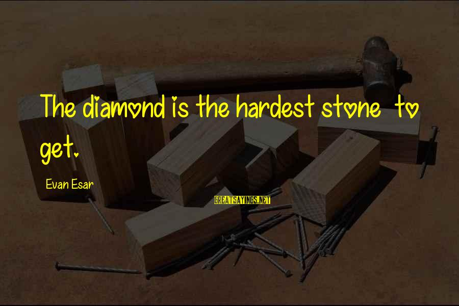Stone And Diamond Sayings By Evan Esar: The diamond is the hardest stone to get.