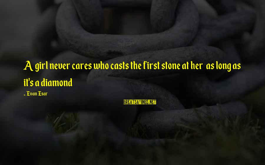 Stone And Diamond Sayings By Evan Esar: A girl never cares who casts the first stone at her as long as it's