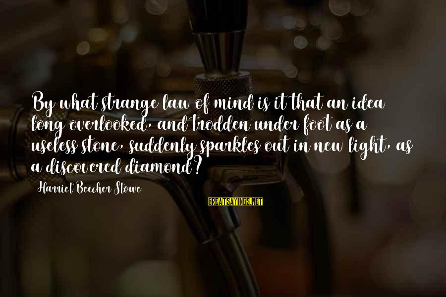 Stone And Diamond Sayings By Harriet Beecher Stowe: By what strange law of mind is it that an idea long overlooked, and trodden