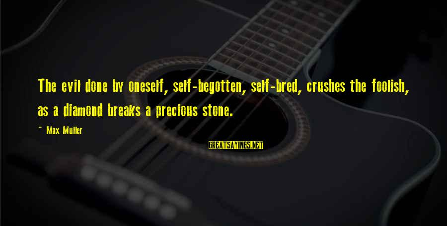 Stone And Diamond Sayings By Max Muller: The evil done by oneself, self-begotten, self-bred, crushes the foolish, as a diamond breaks a