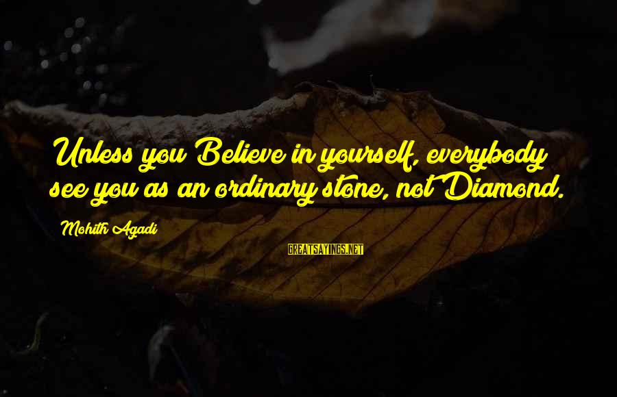 Stone And Diamond Sayings By Mohith Agadi: Unless you Believe in yourself, everybody see you as an ordinary stone, not Diamond.