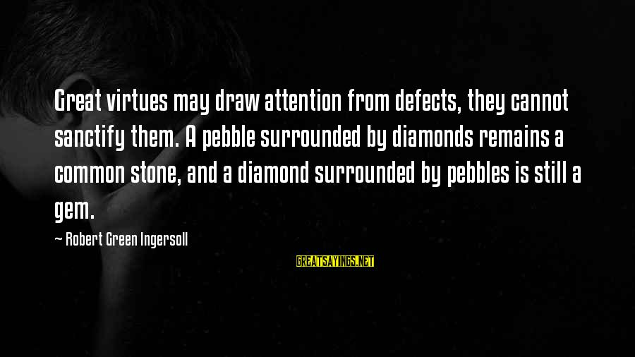 Stone And Diamond Sayings By Robert Green Ingersoll: Great virtues may draw attention from defects, they cannot sanctify them. A pebble surrounded by