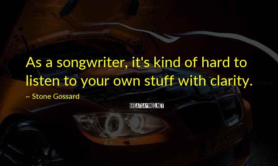 Stone Gossard Sayings: As a songwriter, it's kind of hard to listen to your own stuff with clarity.