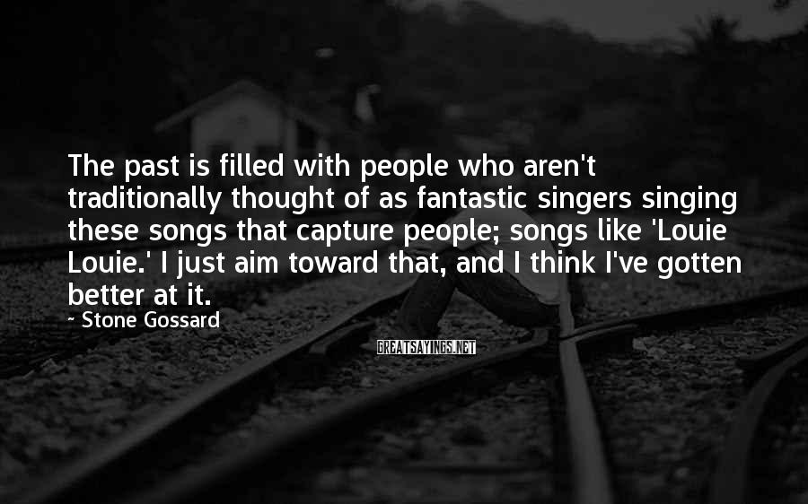 Stone Gossard Sayings: The past is filled with people who aren't traditionally thought of as fantastic singers singing