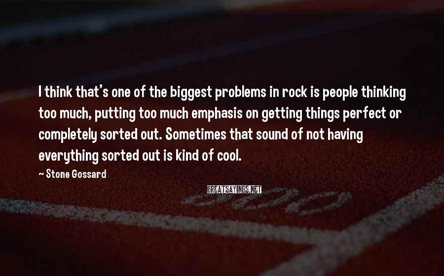 Stone Gossard Sayings: I think that's one of the biggest problems in rock is people thinking too much,