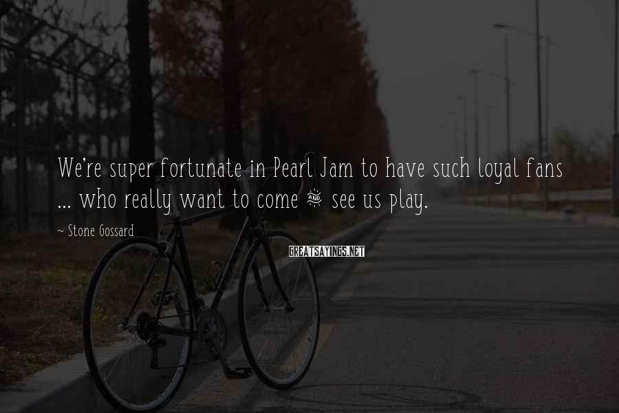 Stone Gossard Sayings: We're super fortunate in Pearl Jam to have such loyal fans ... who really want