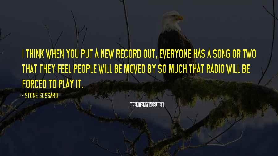 Stone Gossard Sayings: I think when you put a new record out, everyone has a song or two
