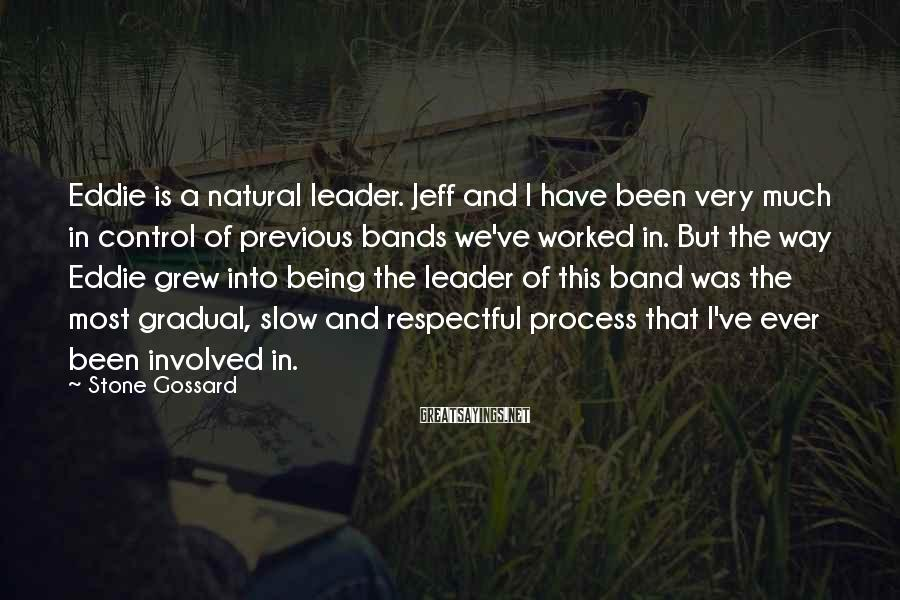 Stone Gossard Sayings: Eddie is a natural leader. Jeff and I have been very much in control of