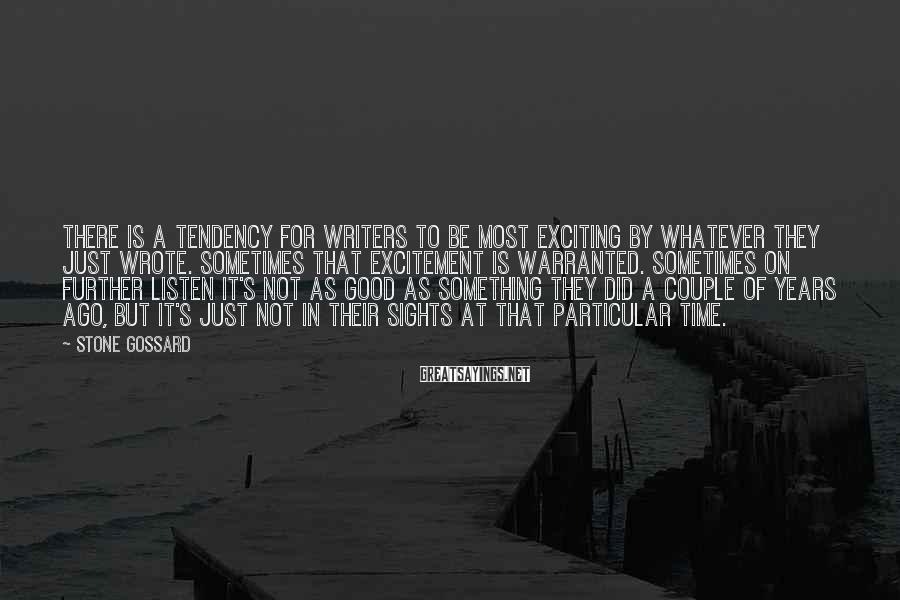 Stone Gossard Sayings: There is a tendency for writers to be most exciting by whatever they just wrote.