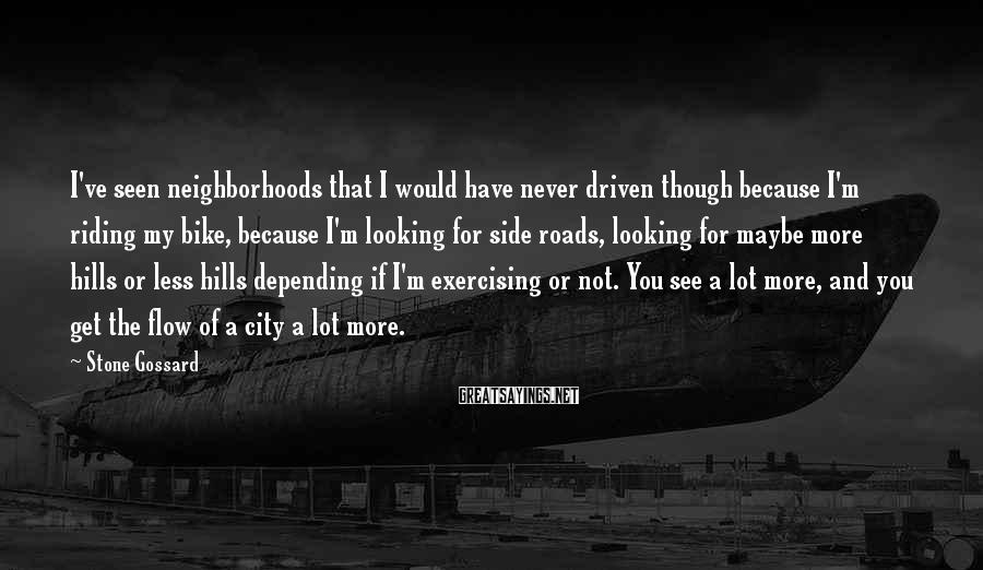 Stone Gossard Sayings: I've seen neighborhoods that I would have never driven though because I'm riding my bike,