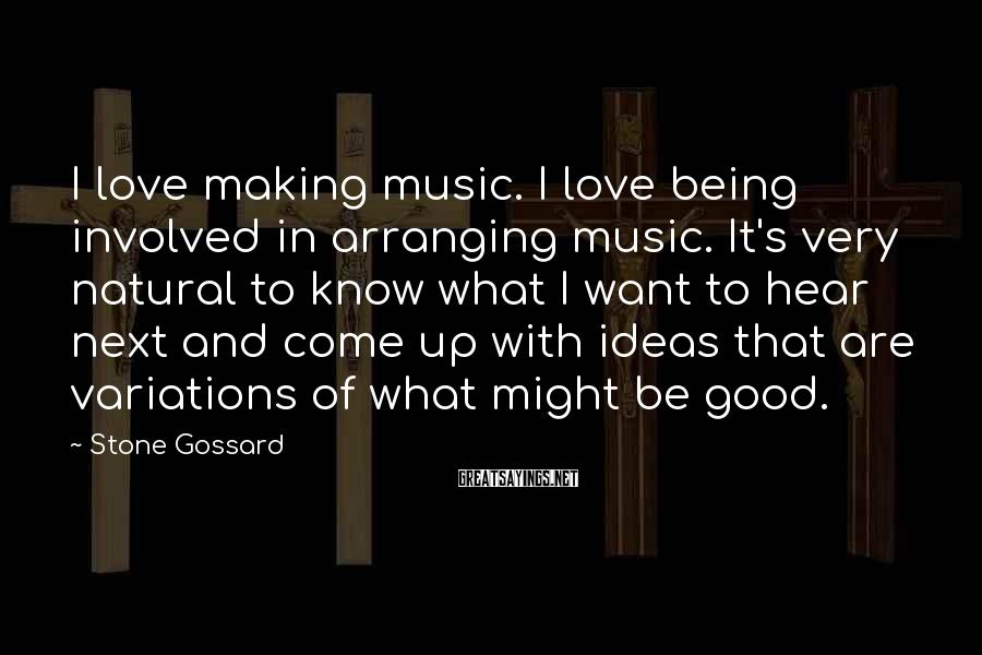 Stone Gossard Sayings: I love making music. I love being involved in arranging music. It's very natural to