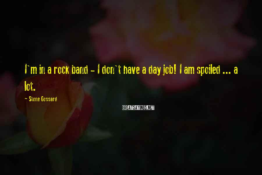 Stone Gossard Sayings: I'm in a rock band - I don't have a day job! I am spoiled