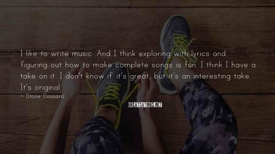 Stone Gossard Sayings: I like to write music. And I think exploring with lyrics and figuring out how