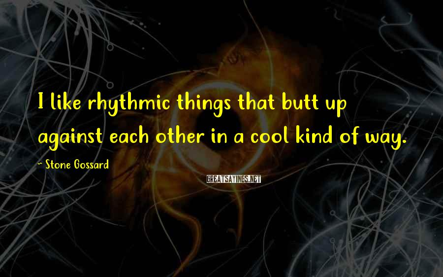 Stone Gossard Sayings: I like rhythmic things that butt up against each other in a cool kind of