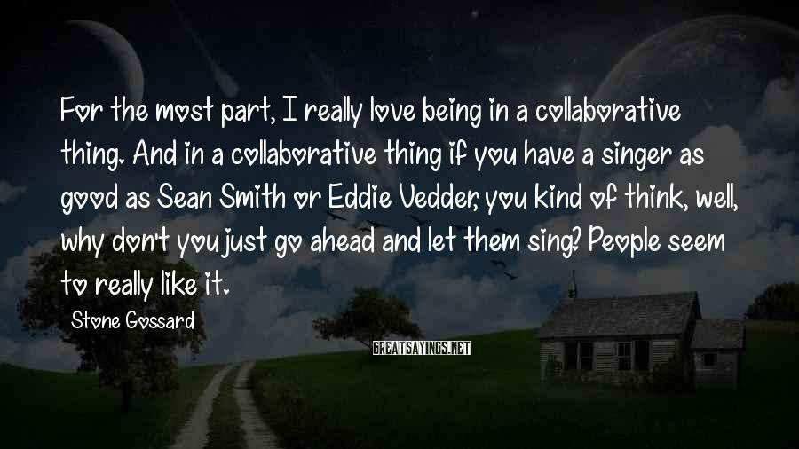 Stone Gossard Sayings: For the most part, I really love being in a collaborative thing. And in a