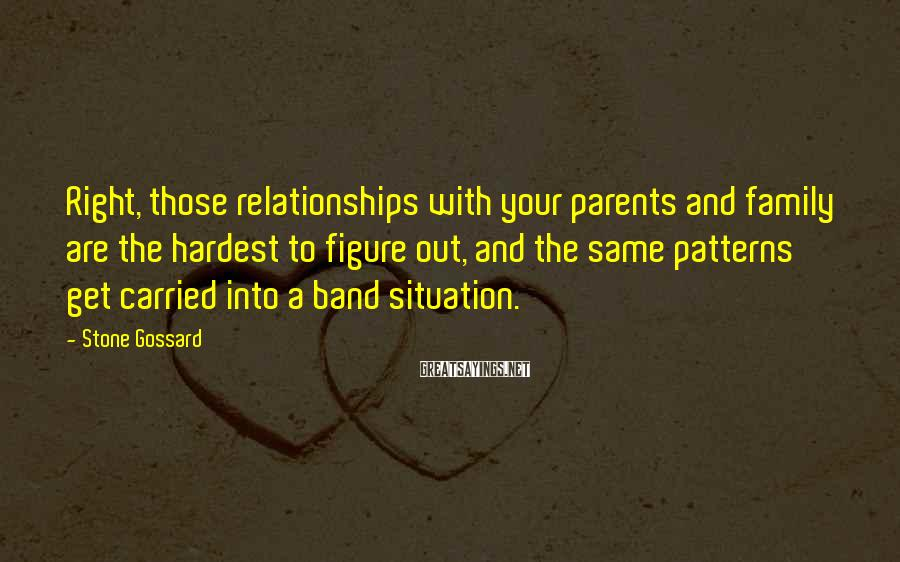 Stone Gossard Sayings: Right, those relationships with your parents and family are the hardest to figure out, and