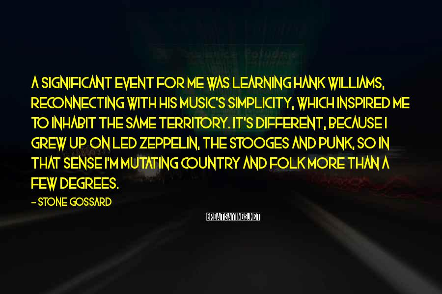 Stone Gossard Sayings: A significant event for me was learning Hank Williams, reconnecting with his music's simplicity, which