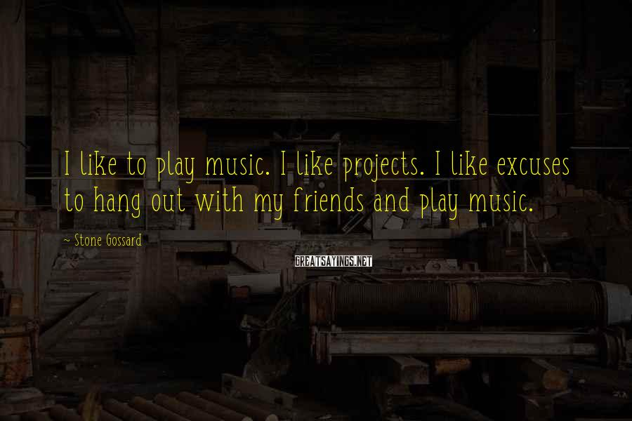 Stone Gossard Sayings: I like to play music. I like projects. I like excuses to hang out with