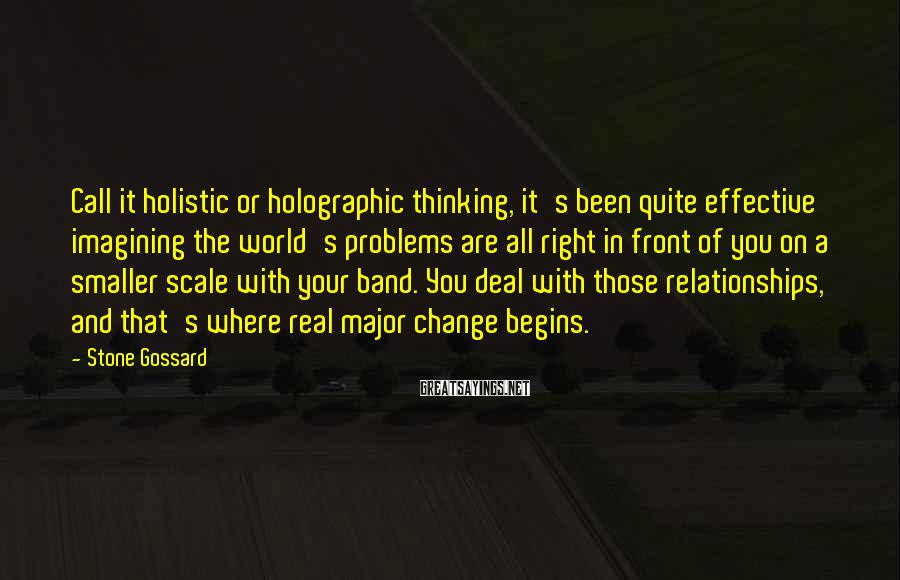 Stone Gossard Sayings: Call it holistic or holographic thinking, it's been quite effective imagining the world's problems are