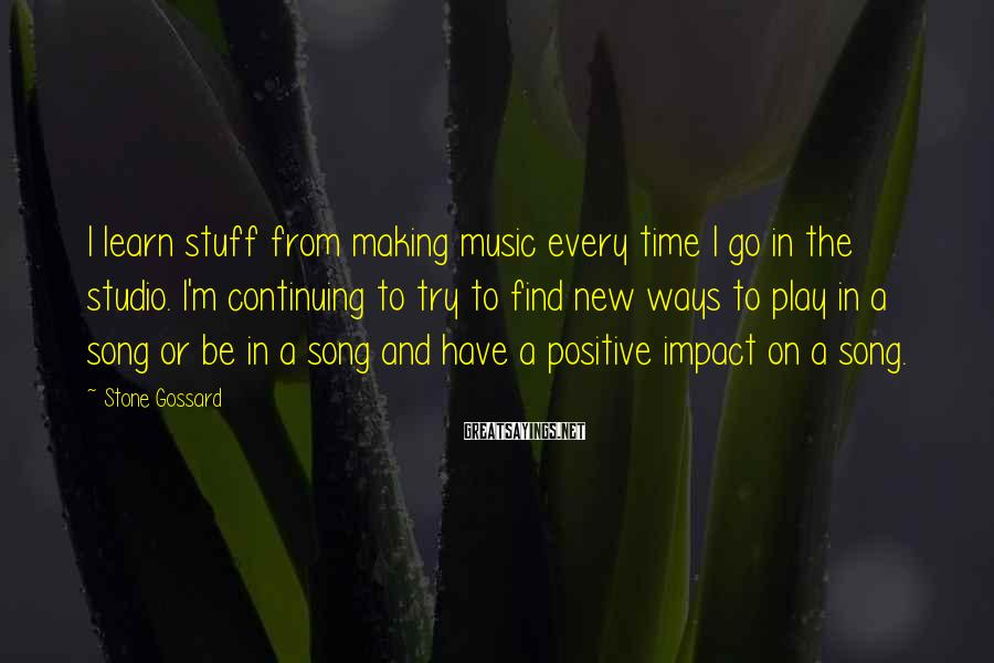 Stone Gossard Sayings: I learn stuff from making music every time I go in the studio. I'm continuing