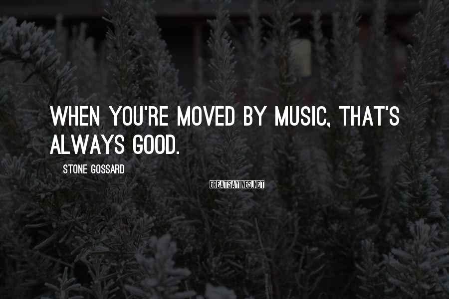Stone Gossard Sayings: When you're moved by music, that's always good.