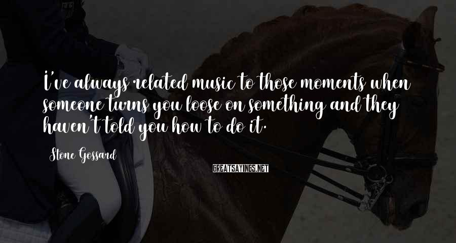 Stone Gossard Sayings: I've always related music to those moments when someone turns you loose on something and