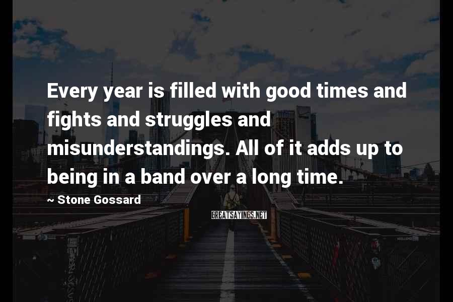 Stone Gossard Sayings: Every year is filled with good times and fights and struggles and misunderstandings. All of